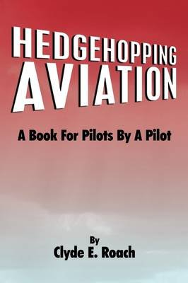 Hedgehopping Aviation - A Book for Pilots by a Pilot (Paperback): Clyde E. Roach