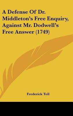 A Defense of Dr. Middleton's Free Enquiry, Against Mr. Dodwell's Free Answer (1749) (Hardcover): Frederick Toll