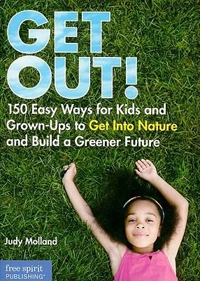 Get Out! - 150 Easy Ways for Kids and Grown-ups to Get into Nature and Build a Greener Future (Paperback): Judy Molland