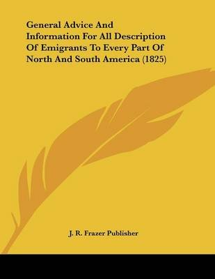 General Advice And Information For All Description Of Emigrants To Every Part Of North And South America (1825) (Paperback): J....