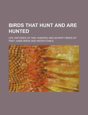 Birds That Hunt and Are Hunted; Life Histories of One Hundred and Seventy Birds of Prey, Game Birds and Water-Fowls...