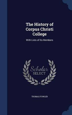 The History of Corpus Christi College - With Lists of Its Members (Hardcover): Thomas Fowler