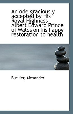 An Ode Graciously Accepted by His Royal Highness Albert Edward Prince of Wales on His Happy Restorat (Paperback): Buckler...