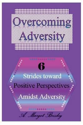 Overcoming Adversity - 6 Strides Toward Positive Perspectives Amidst Adversity (Paperback): A Margot Brisky