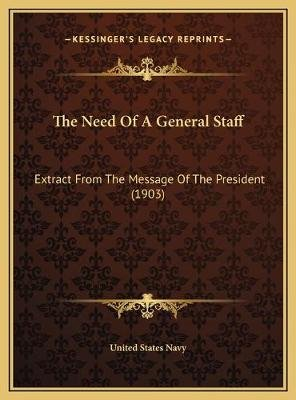 The Need of a General Staff - Extract from the Message of the President (1903) (Hardcover): United States Navy Department