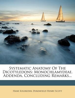 Systematic Anatomy of the Dicotyledons - Monochlamydeae. Addenda, Concluding Remarks... (Paperback): Hans Solereder