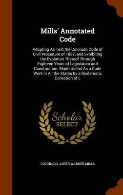 Mills' Annotated Code - Adopting as Text the Colorado Code of Civil Procedure of 1887, and Exhibiting the Evolution...