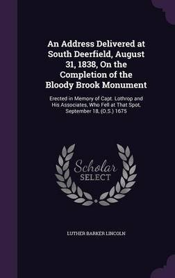 An Address Delivered at South Deerfield, August 31, 1838, on the Completion of the Bloody Brook Monument - Erected in Memory of...