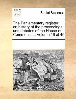 The Parliamentary Register; Or, History of the Proceedings and Debates of the House of Commons; ... Volume 16 of 45...