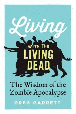 Living with the Living Dead - The Wisdom of the Zombie Apocalypse (Hardcover): Greg Garrett