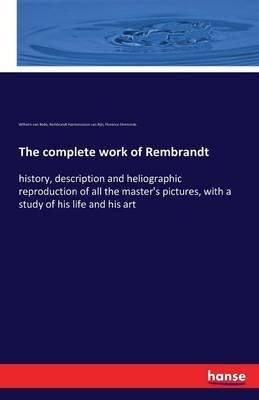 The Complete Work of Rembrandt (Paperback): Wilhelm Von Bode, Rembrandt Harmenszoon van Rijn, Florence Simmonds