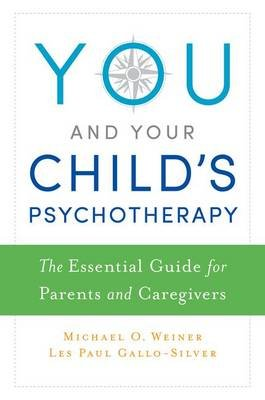 You and Your Child's Psychotherapy - The Essential Guide for Parents and Caregivers (Paperback): Michael Weiner, Les...
