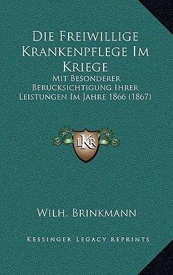 Die Freiwillige Krankenpflege Im Kriege - Mit Besonderer Berucksichtigung Ihrer Leistungen Im Jahre 1866 (1867) (German,...