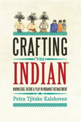 Crafting 'The Indian' - Knowledge, Desire, and Play in Indianist Reenactment (Electronic book text): Petra Tjitske...