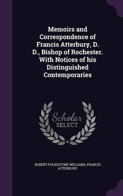 Memoirs and Correspondence of Francis Atterbury, D. D., Bishop of Rochester. with Notices of His Distinguished Contemporaries...