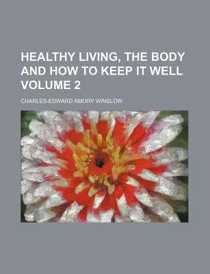 Healthy Living, the Body and How to Keep It Well Volume 2 (Paperback): Charles-Edward Amory Winslow