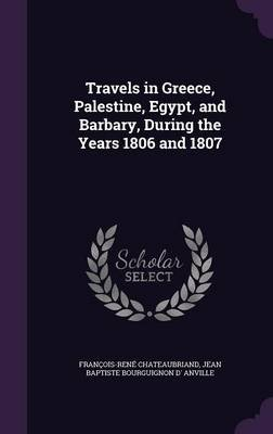 Travels in Greece, Palestine, Egypt, and Barbary, During the Years 1806 and 1807 (Hardcover): Francois Rene Chateaubriand,...