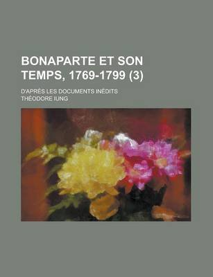 Bonaparte Et Son Temps, 1769-1799 (3); D'Apres Les Documents Inedits (English, French, Paperback): Thodore Iung, Theodore...