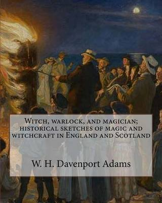 Witch, Warlock, and Magician; Historical Sketches of Magic and Witchcraft in England and Scotland (Paperback): W.H.Davenport...