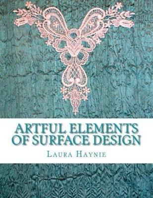 Artful Elements of Surface Design - 25 + Ways to Create Surface Interest On/In Fabrics, with Special Extra Help Section....