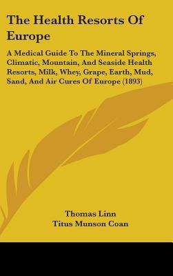 The Health Resorts Of Europe - A Medical Guide To The Mineral Springs, Climatic, Mountain, And Seaside Health Resorts, Milk,...
