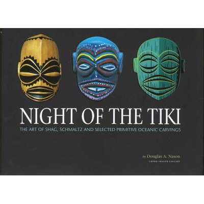 Night Of The Tiki - The Art of Shag, Schmaltz, and Selected Oceanic Carvings (Hardcover): Douglas Nason