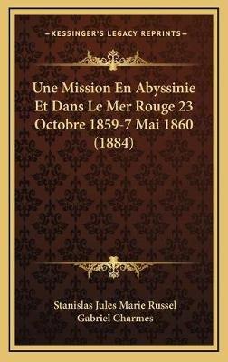 Une Mission En Abyssinie Et Dans Le Mer Rouge 23 Octobre 1859-7 Mai 1860 (1884) (French, Hardcover): Stanislas Jules Marie...