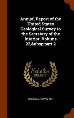Annual Report of the United States Geological Survey to the Secretary of the Interior, Volume 22, Part 2 (Hardcover):...