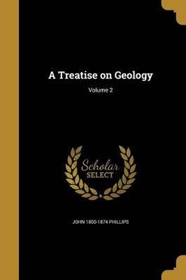 A Treatise on Geology; Volume 2 (Paperback): John 1800-1874 Phillips