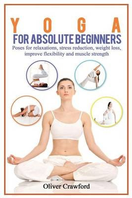Yoga for Absolute Beginners - Poses for Relaxations, Stress Reduction, Weight Loss, Improve Flexibility and Muscle Strength...