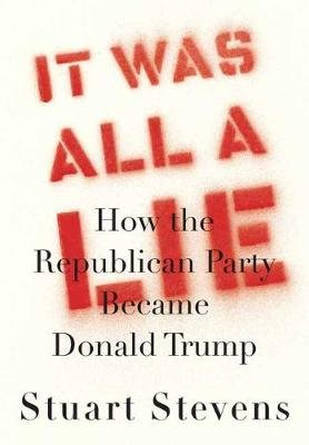 It Was All a Lie - How the Republican Party Became Donald Trump (Hardcover): Stuart Stevens