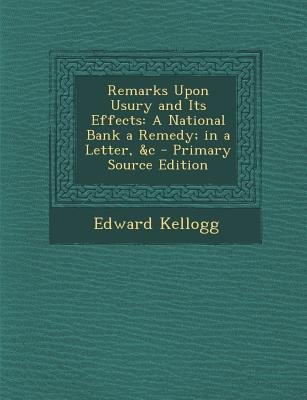 Remarks Upon Usury and Its Effects - A National Bank a Remedy; In a Letter, &C (Paperback): Edward Kellogg