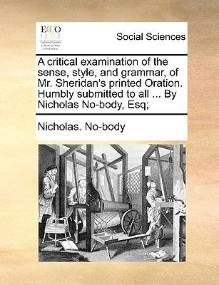 A Critical Examination of the Sense, Style, and Grammar, of Mr. Sheridan's Printed Oration. Humbly Submitted to All ... by...