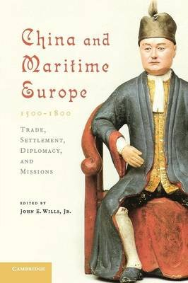 China and Maritime Europe, 1500-1800 - Trade, Settlement, Diplomacy, and Missions (Paperback): John E. Wills Jr
