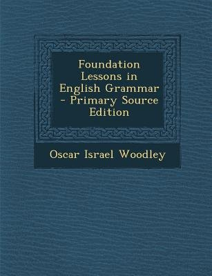 Foundation Lessons in English Grammar (Paperback, Primary Source): Oscar Israel Woodley