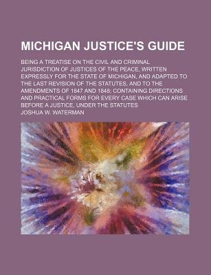 Michigan Justice's Guide; Being a Treatise on the Civil and Criminal Jurisdiction of Justices of the Peace, Written...