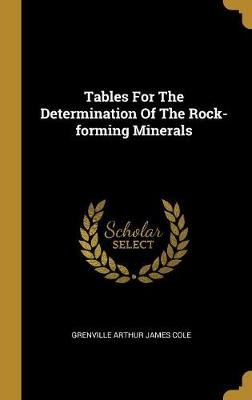 Tables For The Determination Of The Rock-forming Minerals (Hardcover): Grenville Arthur James Cole