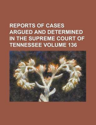 Reports of Cases Argued and Determined in the Supreme Court of Tennessee Volume 136 (Paperback): Anonymous