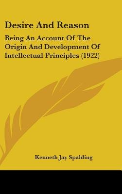Desire and Reason - Being an Account of the Origin and Development of Intellectual Principles (1922) (Hardcover): Kenneth Jay...