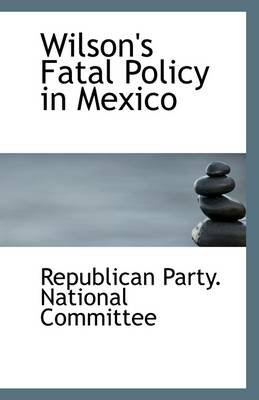 Wilson's Fatal Policy in Mexico (Paperback): Republican Party National Committee
