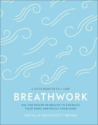 Breathwork - Use The Power Of Breath To Energise Your Body And Focus Your Mind (Hardcover): Nathalia Westmacott-Brown