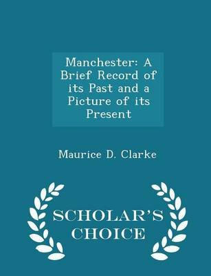 Manchester - A Brief Record of Its Past and a Picture of Its Present - Scholar's Choice Edition (Paperback): Maurice D....