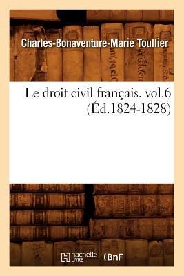 Le Droit Civil Francais. Vol.6 (Ed.1824-1828) (French, Paperback): Toullier C. B. M., Charles Bonaventure Marie Toullier