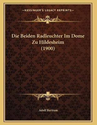 Die Beiden Radleuchter Im Dome Zu Hildesheim (1900) (German, Paperback): Adolf Bertram