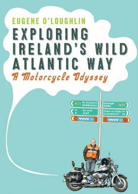 Exploring Ireland's Wild Atlantic Way - A Motorcycle Odyssey (Paperback): Eugene O'Loughlin