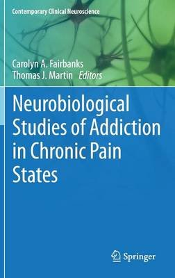 Neurobiological Studies of Addiction in Chronic Pain States (Hardcover): Carolyn A. Fairbanks, Thomas J. Martin