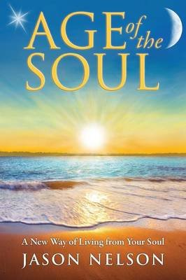 Age of the Soul: a New Way of Living from Your Soul (Paperback, 2nd Revised edition): Jason Nelson