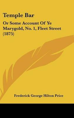 Temple Bar - Or Some Account of Ye Marygold, No. 1, Fleet Street (1875) (Hardcover): Frederick George Hilton Price
