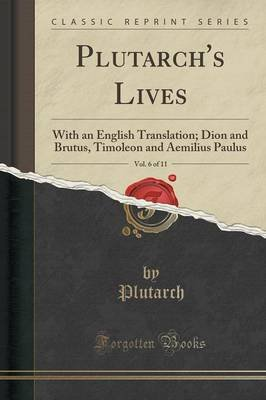 Plutarch's Lives, Vol. 6 of 11 - With an English Translation; Dion and Brutus, Timoleon and Aemilius Paulus (Classic...