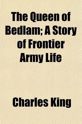 The Queen of Bedlam; A Story of Frontier Army Life (Paperback): Charles King
